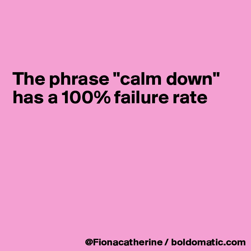 "The phrase ""calm down"" has a 100% failure rate"