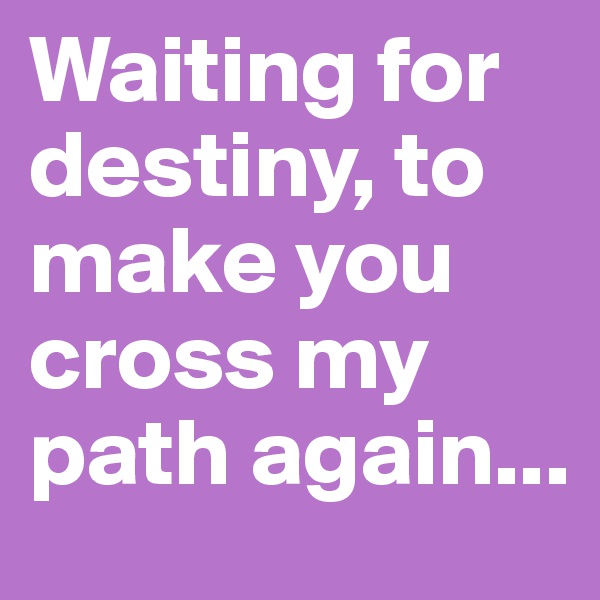 Waiting for destiny, to make you cross my path again...