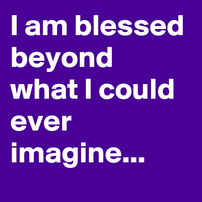 I am blessed beyond what I could ever imagine...