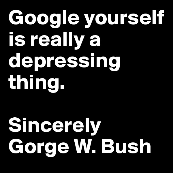 Google yourself is really a depressing thing.  Sincerely Gorge W. Bush