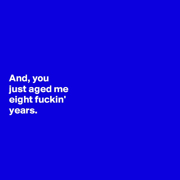 And, you  just aged me  eight fuckin'  years.