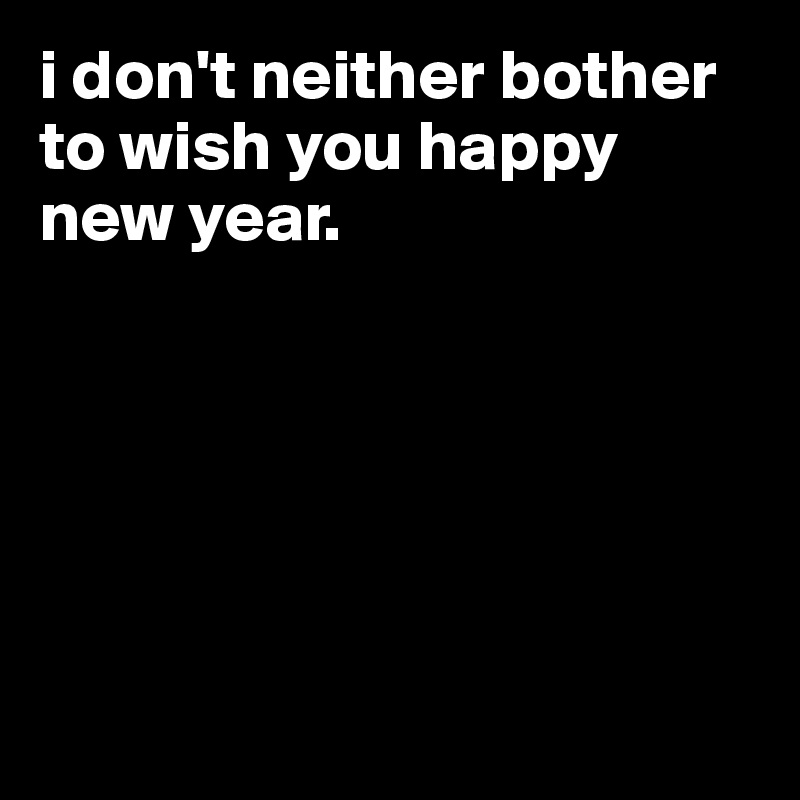 i don't neither bother to wish you happy new year.