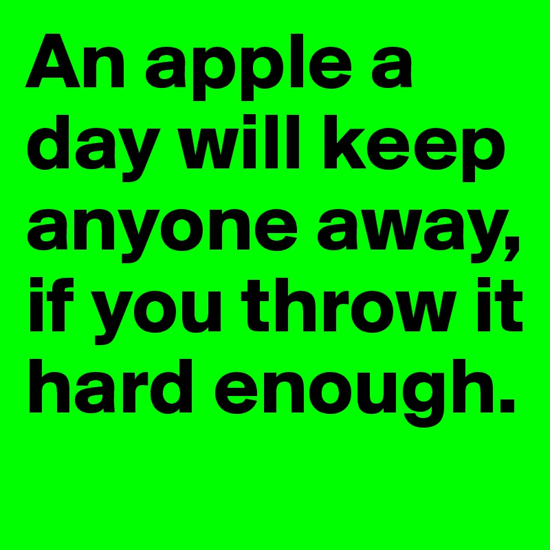 An apple a day will keep anyone away, if you throw it hard enough.
