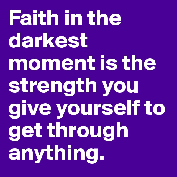 Faith in the darkest moment is the strength you give yourself to get through anything.