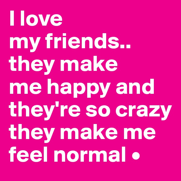 I love my friends.. they make me happy and they're so crazy they make me feel normal •