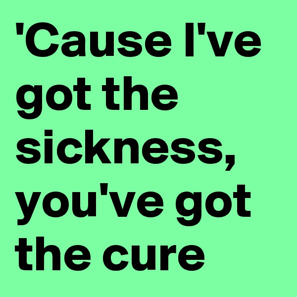 'Cause I've got the sickness, you've got the cure
