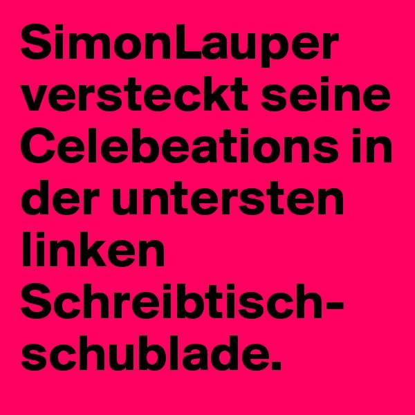 SimonLauper versteckt seine Celebeations in der untersten linken Schreibtisch-schublade.