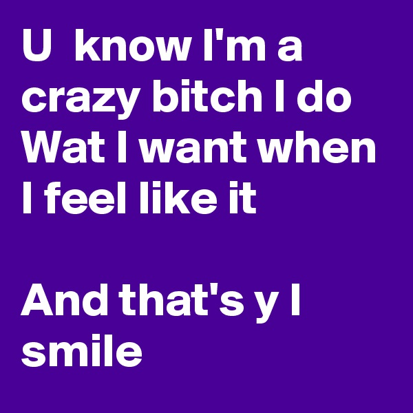 U  know I'm a crazy bitch I do Wat I want when I feel like it  And that's y I smile