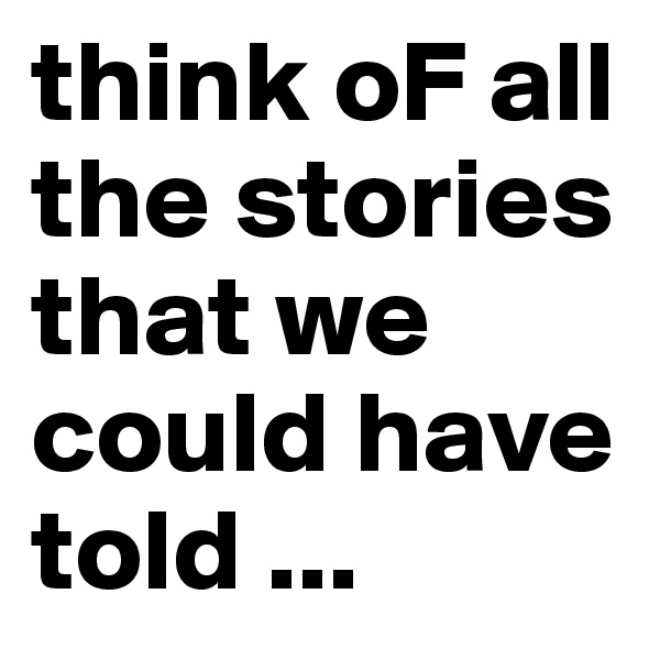think oF all the stories that we could have told ...