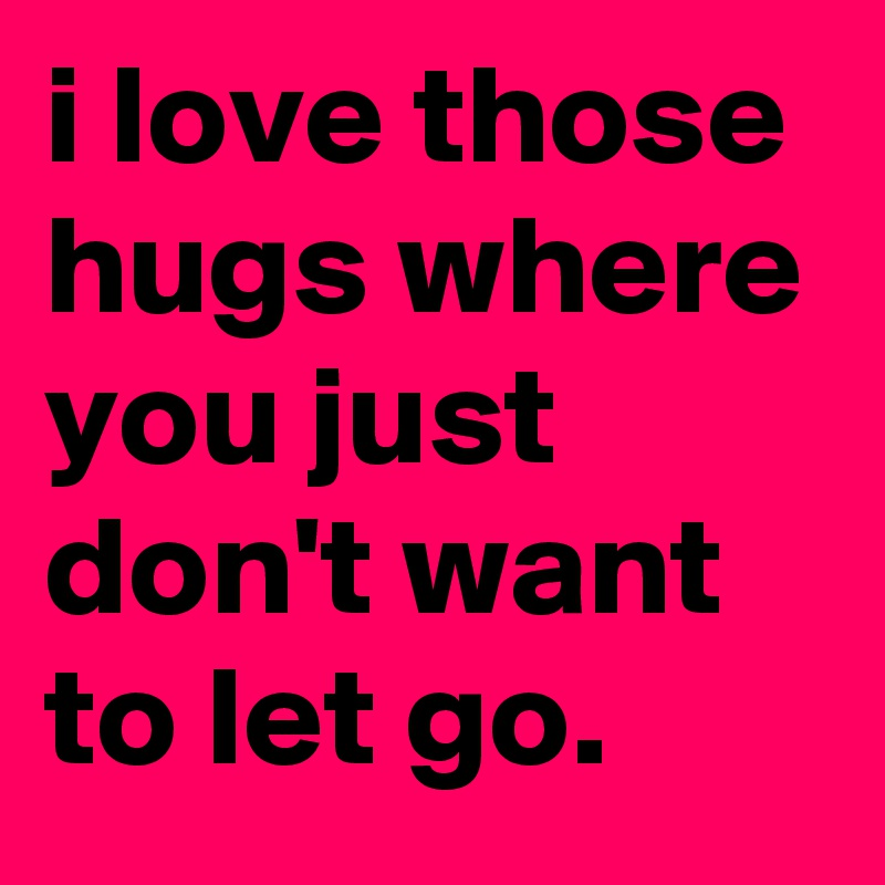 I Love Those Hugs Where You Just Dont Want To Let Go Post By