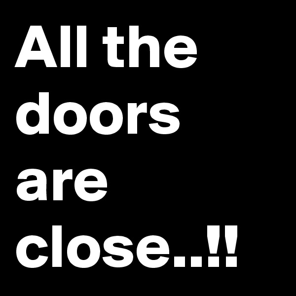 All the doors are close..!!