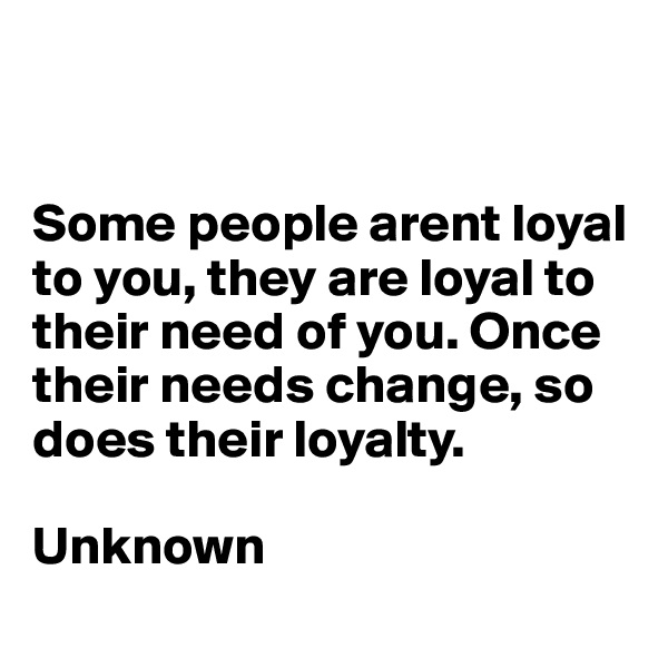 Some people arent loyal to you, they are loyal to their need of you. Once their needs change, so does their loyalty.  Unknown