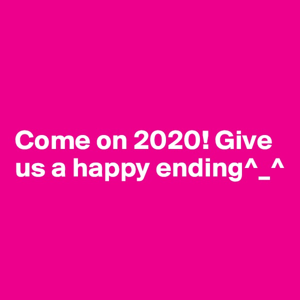 Come on 2020! Give us a happy ending^_^