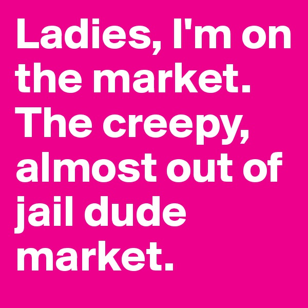 Ladies, I'm on the market. The creepy, almost out of jail dude market.