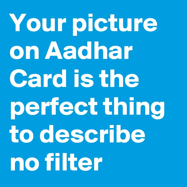 Your picture on Aadhar Card is the perfect thing to describe no filter