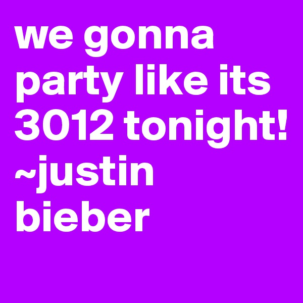 we gonna party like its 3012 tonight! ~justin bieber