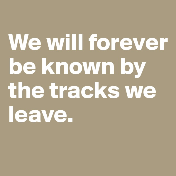 We will forever be known by the tracks we leave.