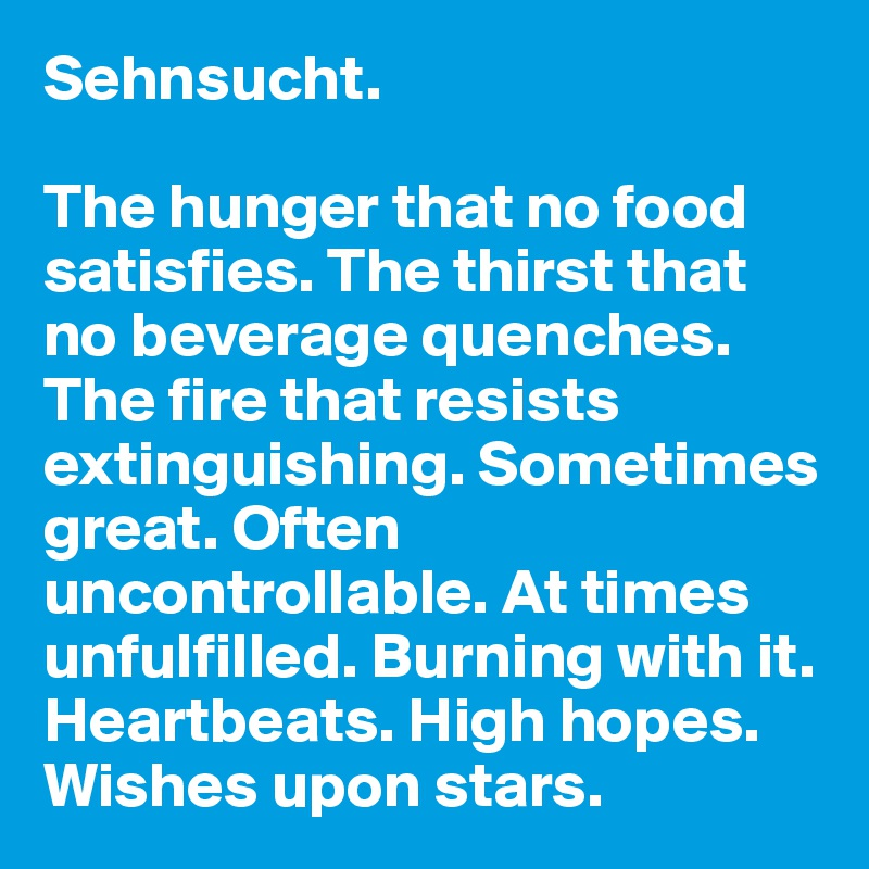 Sehnsucht.   The hunger that no food satisfies. The thirst that no beverage quenches. The fire that resists extinguishing. Sometimes great. Often uncontrollable. At times unfulfilled. Burning with it. Heartbeats. High hopes. Wishes upon stars.