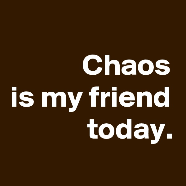 Chaos is my friend today.