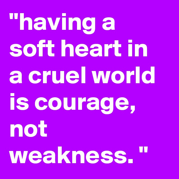 """having a soft heart in a cruel world is courage, not weakness. """