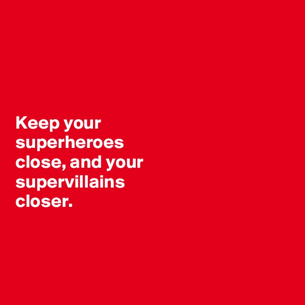 Keep your  superheroes  close, and your  supervillains  closer.