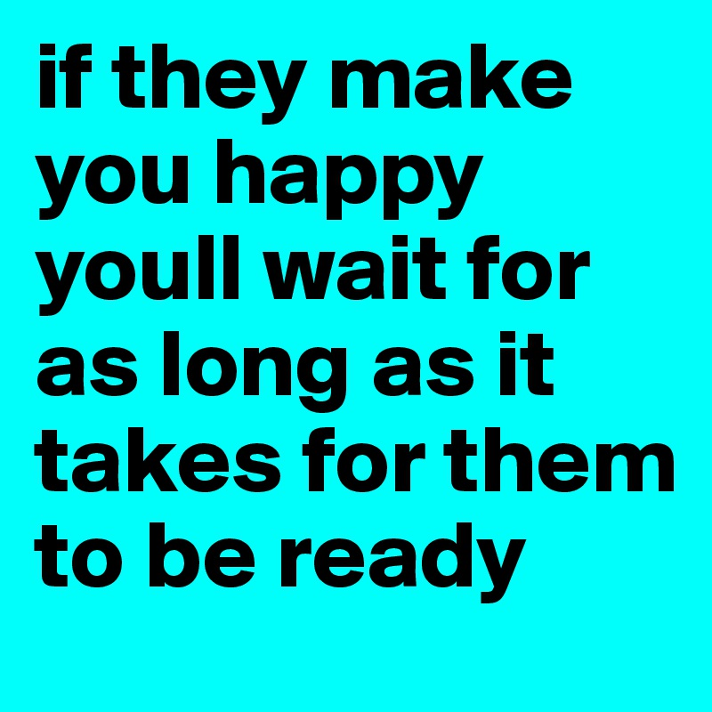 if they make you happy youll wait for as long as it takes for them to be ready