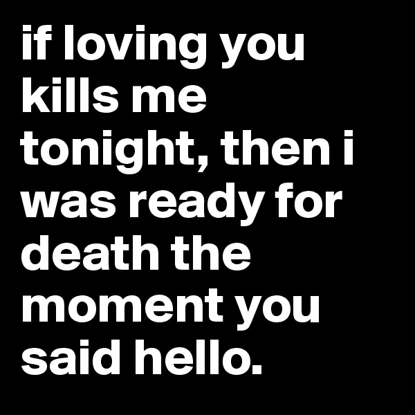 if loving you kills me tonight, then i was ready for death the moment you said hello.