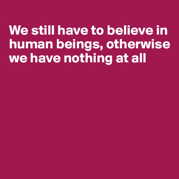 We still have to believe in human beings, otherwise we have nothing at all
