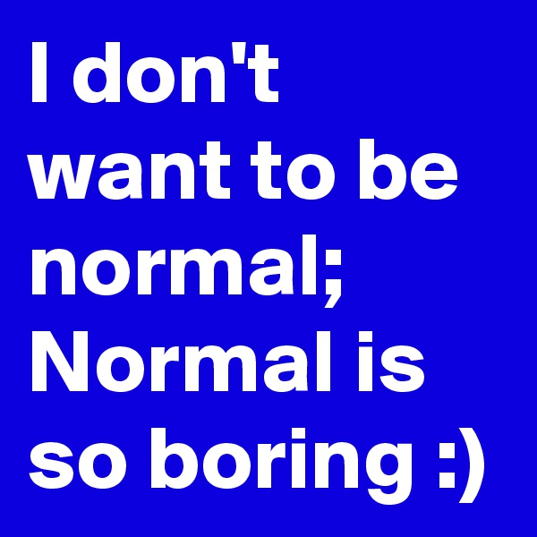 I don't want to be normal; Normal is so boring :)