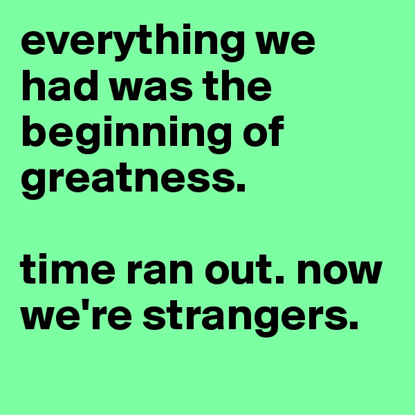 everything we had was the beginning of greatness.   time ran out. now we're strangers.