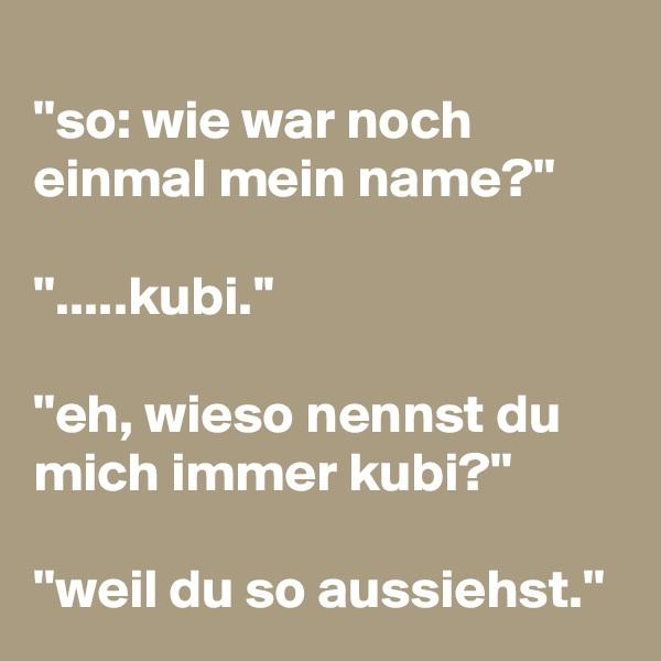 ''so: wie war noch einmal mein name?''  ''.....kubi.''  ''eh, wieso nennst du mich immer kubi?''  ''weil du so aussiehst.''
