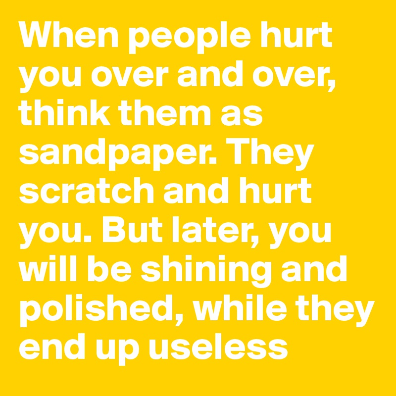 When people hurt you over and over, think them as sandpaper. They scratch and hurt you. But later, you will be shining and polished, while they end up useless