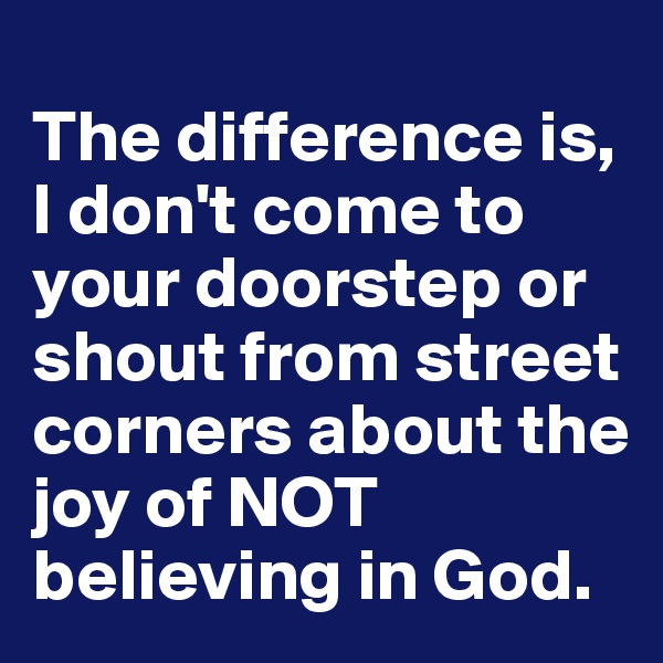 The difference is, I don't come to your doorstep or shout from street corners about the joy of NOT believing in God.