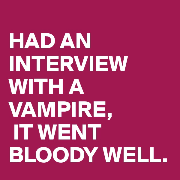 HAD AN INTERVIEW WITH A VAMPIRE,  IT WENT BLOODY WELL.