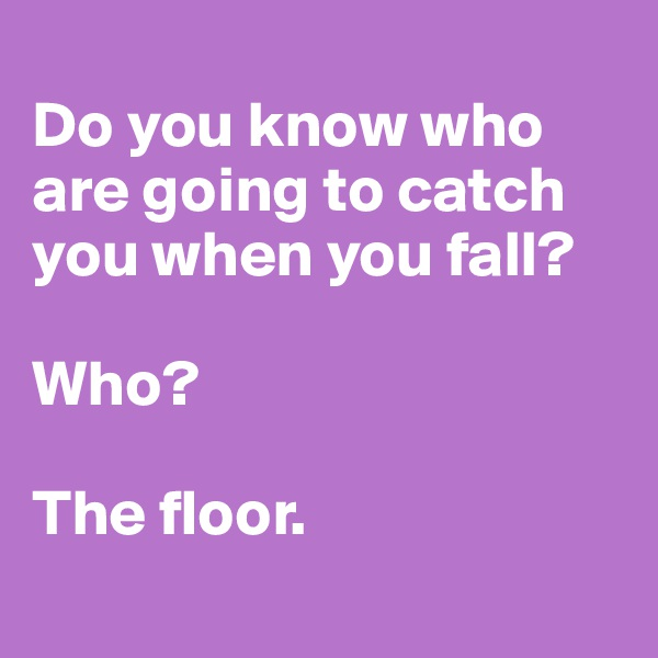 Do you know who are going to catch you when you fall?  Who?  The floor.