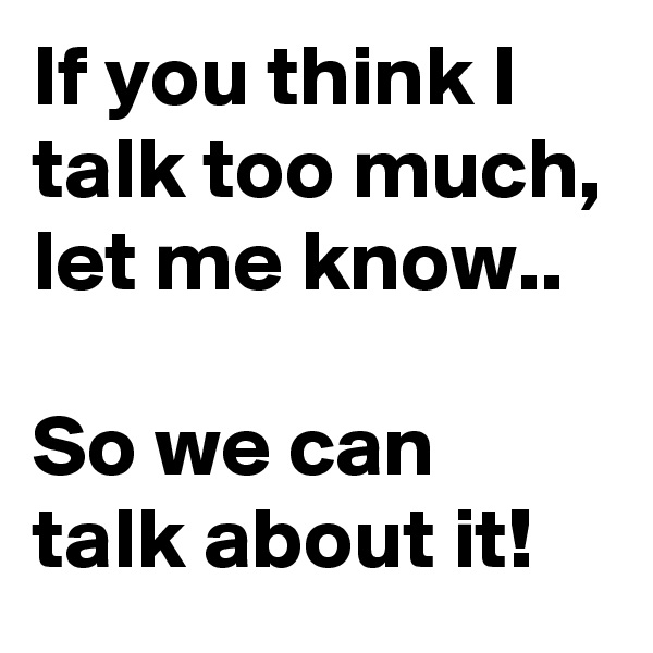If you think I talk too much, let me know..  So we can talk about it!