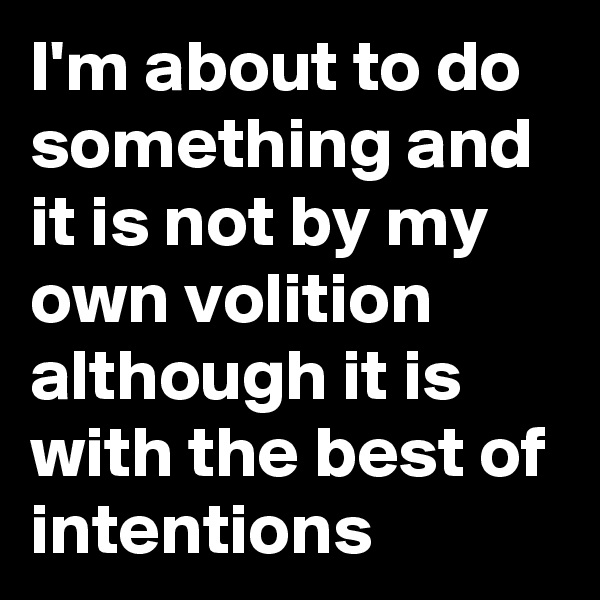 I'm about to do something and it is not by my own volition although it is with the best of intentions