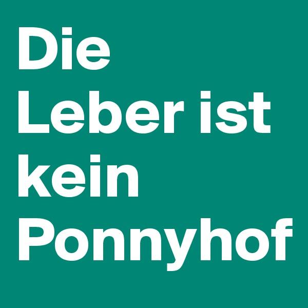 Die Leber ist kein Ponnyhof
