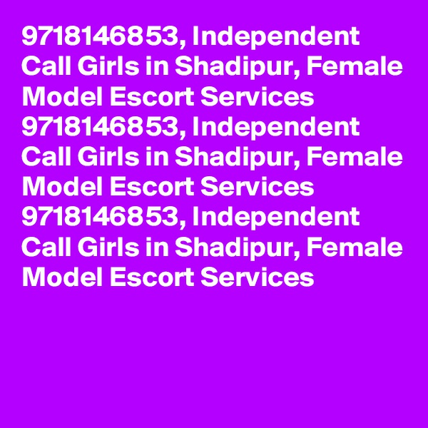9718146853, Independent Call Girls in Shadipur, Female Model Escort Services 9718146853, Independent Call Girls in Shadipur, Female Model Escort Services 9718146853, Independent Call Girls in Shadipur, Female Model Escort Services