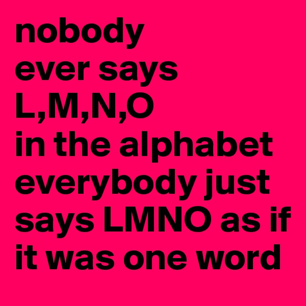 nobody ever says  L,M,N,O in the alphabet everybody just says LMNO as if it was one word