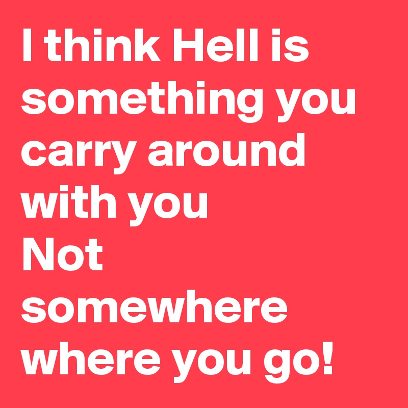 I think Hell is something you carry around with you Not somewhere where you go!