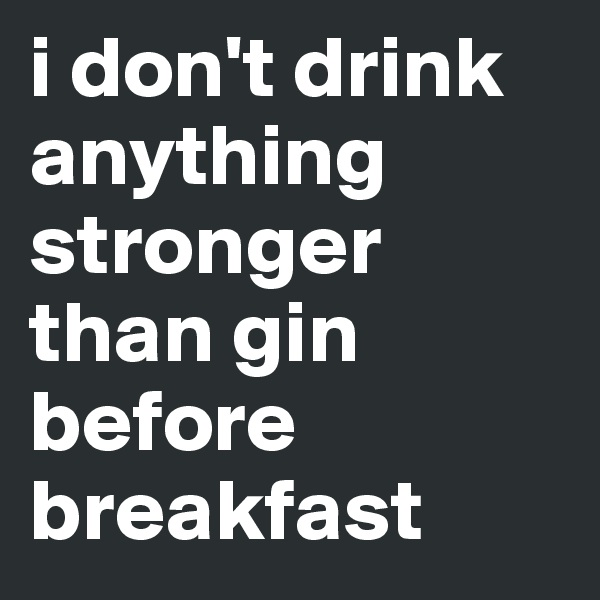 i don't drink anything stronger than gin before breakfast