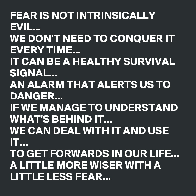 We Fear What We Don T Understand Quote: FEAR IS NOT INTRINSICALLY EVIL... WE DON'T NEED TO CONQUER
