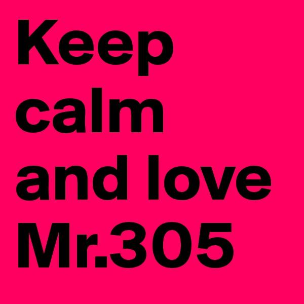 Keep calm and love Mr.305
