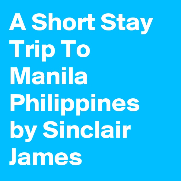 A Short Stay Trip To Manila Philippines by Sinclair James