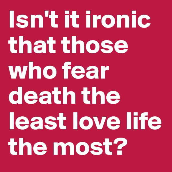 Isn't it ironic that those who fear death the least love life the most?