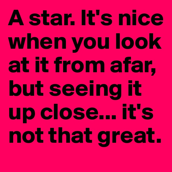 A star. It's nice when you look at it from afar, but seeing it up close... it's not that great.