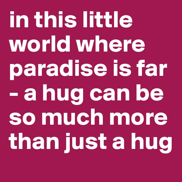 in this little world where paradise is far - a hug can be so much more than just a hug