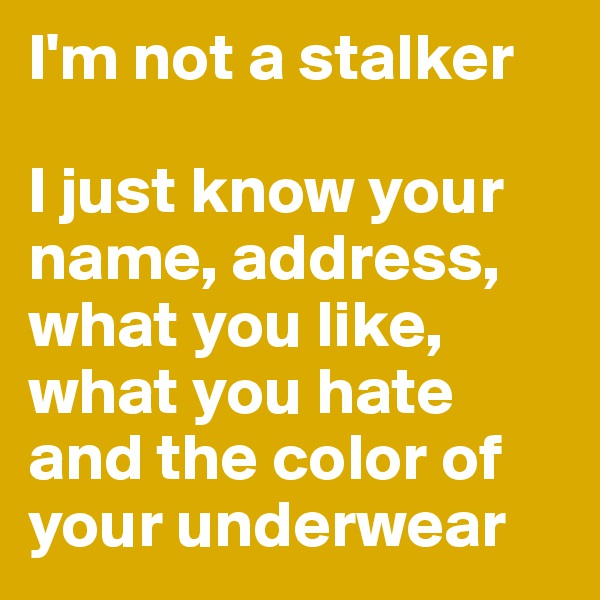 I'm not a stalker  I just know your name, address, what you like, what you hate and the color of your underwear
