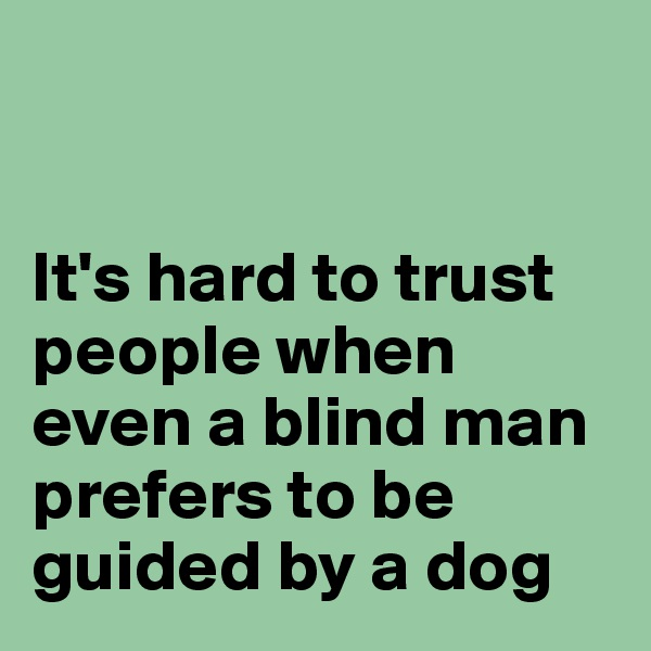 It's hard to trust people when even a blind man prefers to be guided by a dog